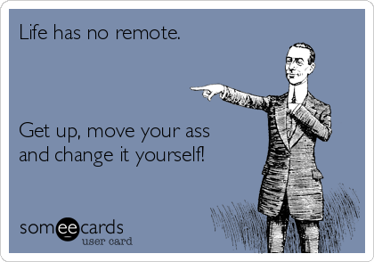 Life has no remote.    Get up, move your ass and change it yourself!