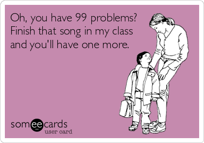 Oh, you have 99 problems? Finish that song in my class and you'll have one more.