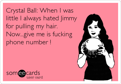 Crystal Ball: When I was little I always hated Jimmy for pulling my hair. Now...give me is fucking phone number !