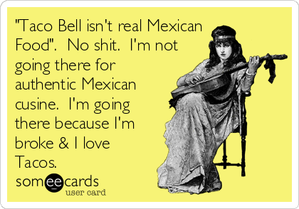 """Taco Bell isn't real Mexican Food"".  No shit.  I'm not going there for authentic Mexican cusine.  I'm going there because I'm broke & I love Tacos."