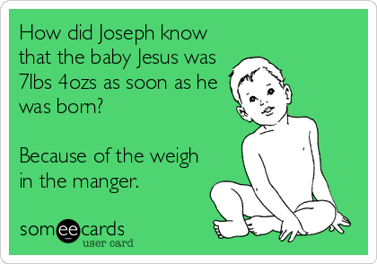 How did Joseph know that the baby Jesus was 7lbs 4ozs as soon as he was born?  Because of the weigh in the manger.