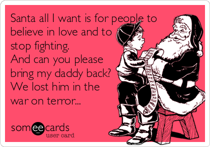 Santa all I want is for people to believe in love and to stop fighting. And can you please bring my daddy back? We lost him in the war on terror...