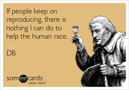 If people keep on reproducing, there is nothing I can do to help the human race.  DB