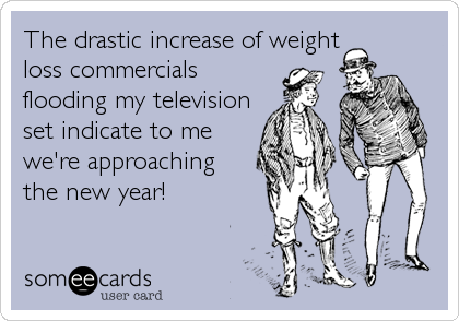 The drastic increase of weight loss commercials flooding my television set indicate to me we're approaching  the new year!