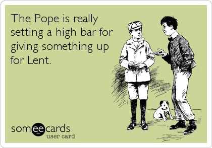 The Pope is really setting a high bar for giving something up for Lent.