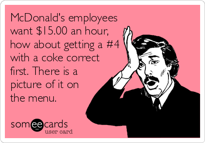 McDonald's employees want $15.00 an hour, how about getting a #4 with a coke correct first. There is a picture of it on the menu.