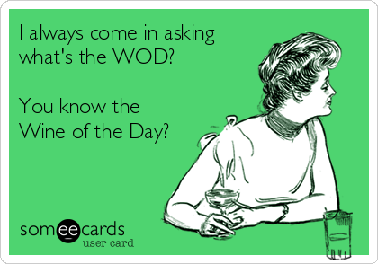 I always come in asking what's the WOD?  You know the Wine of the Day?