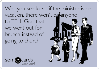 Well you see kids... if the minister is on vacation, there won't be anyone to TELL God that we went out for brunch instead of going to church.