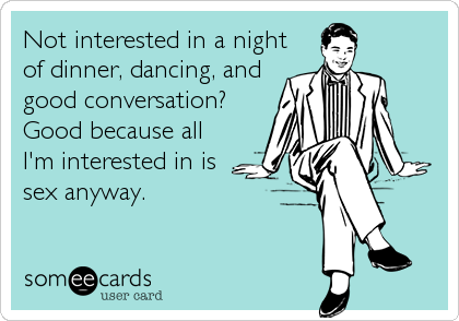 Not interested in a night of dinner, dancing, and  good conversation?  Good because all I'm interested in is sex anyway.