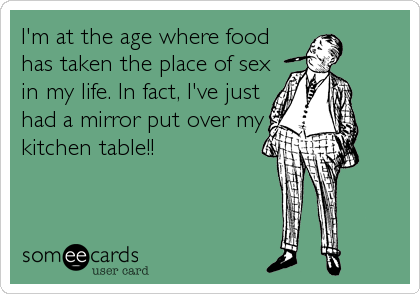 I'm at the age where food has taken the place of sex in my life. In fact, I've just had a mirror put over my kitchen table!!
