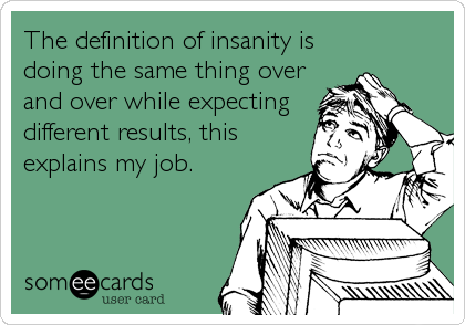 The definition of insanity is doing the same thing over and over while expecting different results, this explains my job.