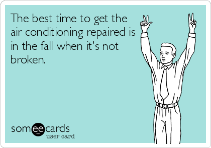 The best time to get the air conditioning repaired is in the fall when it's not broken.