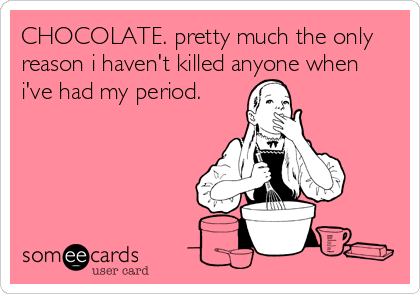 CHOCOLATE. pretty much the only reason i haven't killed anyone when i've had my period.