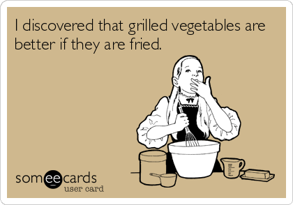 I discovered that grilled vegetables are better if they are fried.