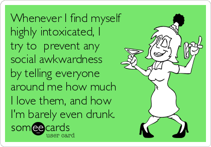 Whenever I find myself highly intoxicated, I  try to  prevent any  social awkwardness  by telling everyone  around me how much  I love them, and how  I'm barely even drunk.