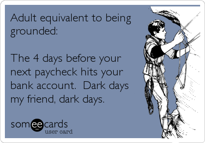 Adult equivalent to being grounded:  The 4 days before your next paycheck hits your bank account.  Dark days my friend, dark days.