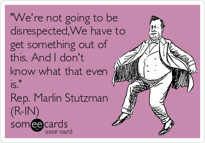 """""""We're not going to be disrespected,We have to get something out of this. And I don't know what that even is."""" Rep. Marlin Stutzman  (R-IN)"""