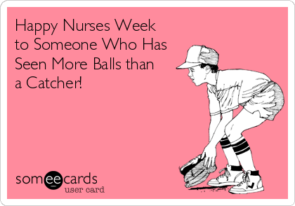 Happy Nurses Week   to Someone Who Has Seen More Balls than   a Catcher!