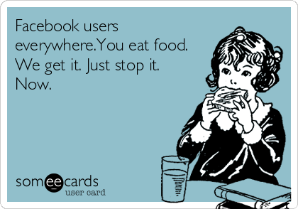 Facebook users everywhere.You eat food. We get it. Just stop it. Now.