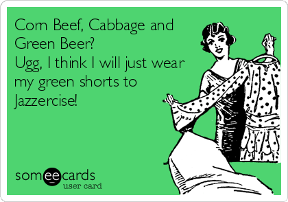 Corn Beef, Cabbage and Green Beer? Ugg, I think I will just wear my green shorts to Jazzercise!
