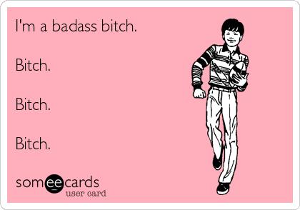 I'm a badass bitch.  Bitch.   Bitch.   Bitch.
