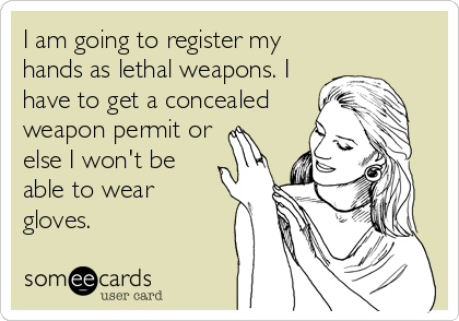 I am going to register my hands as lethal weapons. I have to get a concealed weapon permit or else I won't be able to wear gloves.