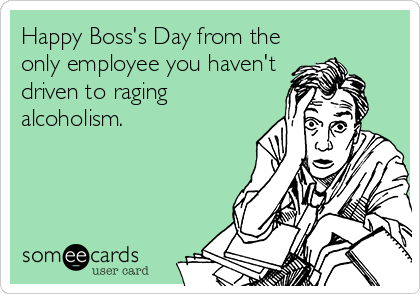 Happy Boss's Day from the only employee you haven't  driven to raging alcoholism.