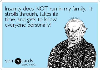 Insanity does NOT run in my family.  It strolls through, takes its time, and gets to know everyone personally!