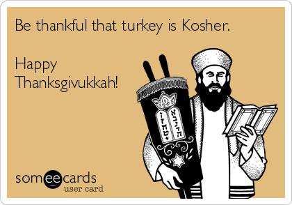 Be thankful that turkey is Kosher.  Happy Thanksgivukkah!