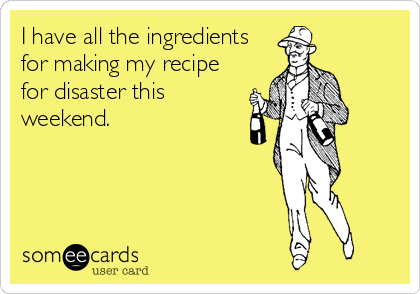 I have all the ingredients for making my recipe for disaster this weekend.