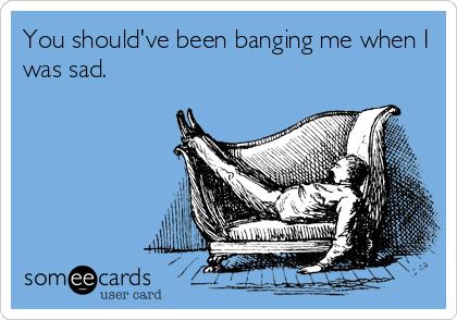 You should've been banging me when I was sad.