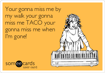Your gonna miss me by my walk your gonna miss me TACO your gonna miss me when I'm gone!