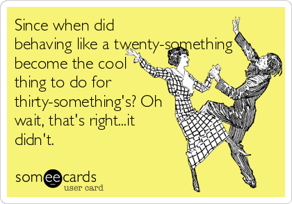 Since when did behaving like a twenty-something become the cool thing to do for thirty-something's? Oh wait, that's right...it didn't.