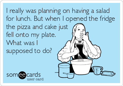 I really was planning on having a salad for lunch. But when I opened the fridge the pizza and cake just fell onto my plate. What was I supposed to do?