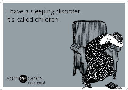 I have a sleeping disorder. It's called children.