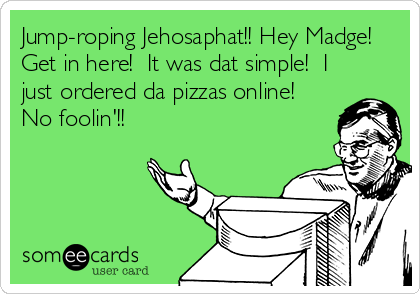 Jump-roping Jehosaphat!! Hey Madge! Get in here!  It was dat simple!  I just ordered da pizzas online!  No foolin'!!