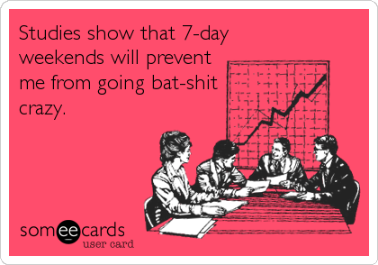 Studies show that 7-day weekends will prevent me from going bat-shit crazy.