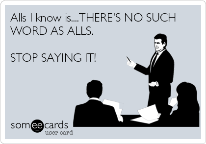 Alls I know is....THERE'S NO SUCH WORD AS ALLS.    STOP SAYING IT!