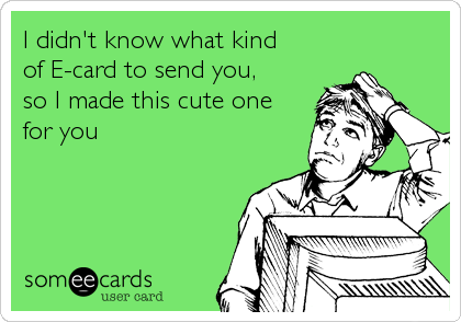 I didn't know what kind  of E-card to send you,  so I made this cute one  for you