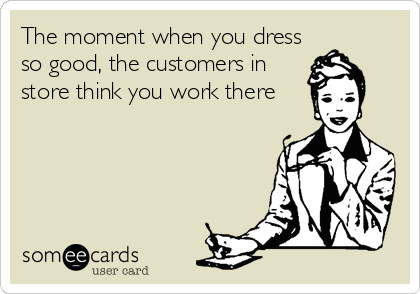 The moment when you dress so good, the customers in store think you work there