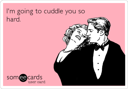 I'm going to cuddle you so hard.