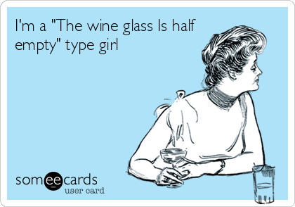 """I'm a """"The wine glass Is half empty"""" type girl"""