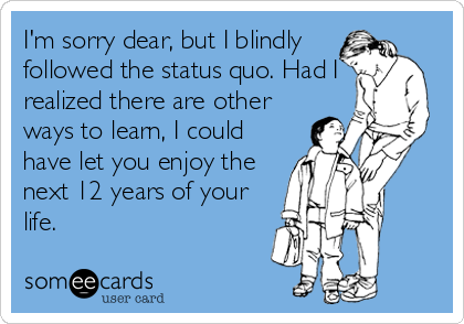 I'm sorry dear, but I blindly followed the status quo. Had I realized there are other ways to learn, I could have let you enjoy the next 12 years of your life.