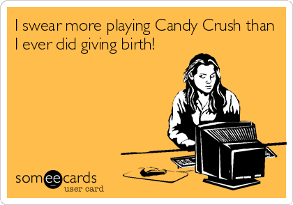 I swear more playing Candy Crush than I ever did giving birth!