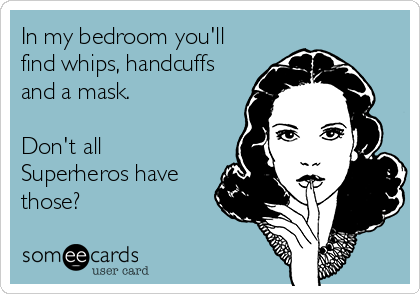 In my bedroom you'll find whips, handcuffs and a mask.   Don't all Superheros have those?