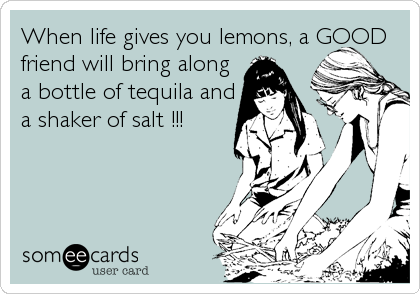 When life gives you lemons, a GOOD friend will bring along a bottle of tequila and a shaker of salt !!!