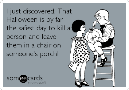 I just discovered, That Halloween is by far the safest day to kill a person and leave them in a chair on someone's porch!
