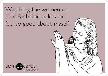 Watching the women on  The Bachelor makes me feel so good about myself.