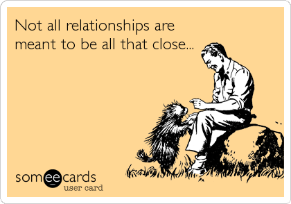 Not all relationships are meant to be all that close...
