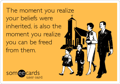 The moment you realize your beliefs were  inherited, is also the moment you realize you can be freed from them.